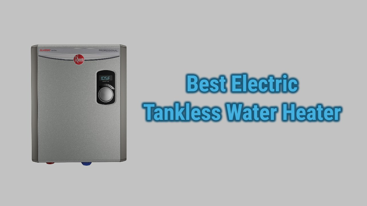 Best Electric Tankless Water Heaters of 2021 (Reviews & Guide)