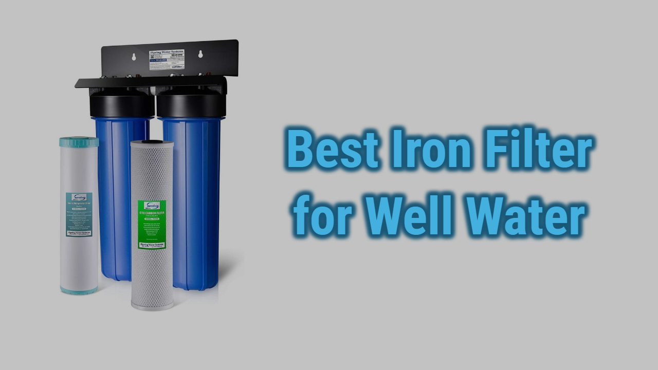 Best Iron Filter for Well Water | Top Picks & Reviews